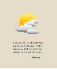 Heart, Who, and Will: i am grateful to all those who  did not come to stay for they  taught me that my heart will  always be enough for myself.  Dhiman