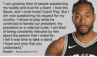 "Oh... 🤔🤔🤔: ""I am growing tired of people questioning  my loyalty and trust for a team. I love the  Spurs, and I once loved Coach Pop. But I  am now questioning his respect for my  country. I refuse to play while he  continues to berate our president, my  president on a national scale. I am tired  of being constantly ridiculed by him  about the person that I voted for.  l felt it was time to take a stand  I hope and pray that you  understand.""  Kawhi Bleacher Report 4/17/18 Oh... 🤔🤔🤔"