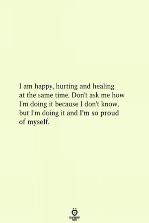 Dont Ask Me: I am happy, hurting and healing  at the same time. Don't ask me how  I'm doing it because I don't know  but I'm doing it and I'm so proud  of myself.