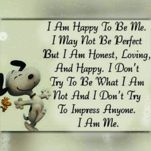 Memes, Happy, and 🤖: I Am Happy To Be Me  I may lot Be Perfect  But I Am Honest, Loving,  And Happu. I D  on t  Tiy To Be 'What I Am  lot And I Don't Try  To Impress Anyone.  I Am me