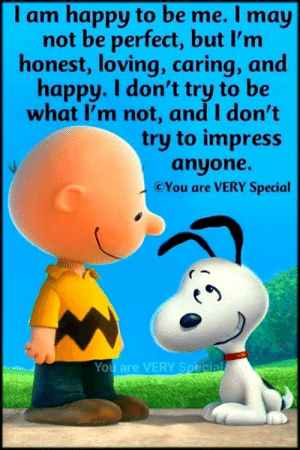 Memes, Happy, and 🤖: I am happy to be me. I may  not be perfect, but l'm  honest, loving, caring, and  happy. I don't try to be  what I'm not, and I don't  try to impress  anyone.  CYou are VERY Special  You are VERY Special I am happy to be me...