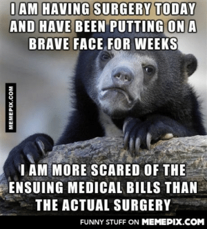 This is the first time I am going under the knifeomg-humor.tumblr.com: I AM HAVING SURGERY TODAY  AND HAVE BEEN PUTTING ON A  BRAVE FACE FOR WEEKS  I AM MORE SCARED OF THE  ENSUING MEDICAL BILLS THAN  THE ACTUAL SURGERY  FUNNY STUFF ON MEMEPIX.COM  MEMEPIX.COM This is the first time I am going under the knifeomg-humor.tumblr.com