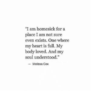 Melissa: I am homesick for a  place I am not sure  even exists. One where  my heart is full. My  body loved. And my  soul understood.  C0  35  -Melissa Cox