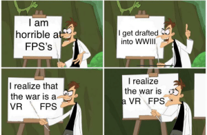 Just like the simulations: I am  horrible at  get drafted  into WWII  FPS's  I realize  the war is  a VR FPS  I realize that  the war is a  VR  FPS Just like the simulations