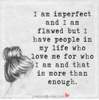 Always remember these words: I am imperfect  and I am  flawed but I  have people in  my life who  love me for who  I am and that  is more than  enough.  Like Love Quotes.com Always remember these words