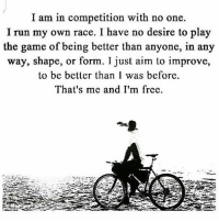 Memes, 🤖, and Aim: I am in competition with no one.  I run my own race. I have no desire to play  the game of being better than anyone, in any  way, shape, or form. I just aim to improve,  to be better than I was before.  That's me and I'm frce. Thanks to @motivationmafia Tag a friend that needs to see this!
