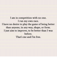 Run, The Game, and Free: I am in competition with no one.  I run my own race.  I have no desire to play the game of being better  than anyone, in any way, shape, or form.  I just aim to improve, to be better than I was  before.  That's me and I'm free.