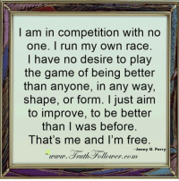 Memes, Run, and The Game: I am in competition with no  one. I run my own race  have no desire to play  the game of being better  than anyone, in any way,  shape, or form. I just aim  to improve, to be better  than was before.  That's me and I'm free.  Jenny G. Perry