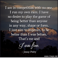 Memes, Run, and The Game: I am in competition with no one.  I run my own race. I have  no desire to play the game of  being better than anyone  in any way, shape or form  I just aim to improve, to be  better than I was before.  That's me and  alma  Jenny Perry  www.mwys.net Pass it on <3