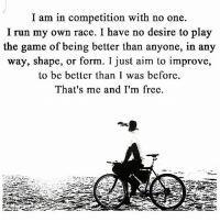 Memes, The Game, and Race: I am in competition with no one.  I run my own race. I have no desire to play  the game of being better than anyone, in any  way, shape, or form. I just aim to improve,  to be better than I was before  That's me and I'm free. Just be you 👊🏼 motivationmafia