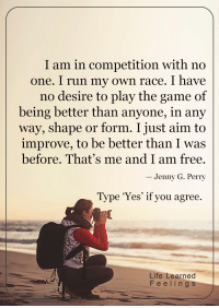 Memes, The Game, and Race: I am in competition with no  one. I run my own race. I have  no desire to play the game of  being better than anyone, in any  way, shape or form. I just aim to  improve, to be better than I was  before. That's me and I am free.  Jenny G. Perry  Type 'Yes' if you agree.  Life Learned  F e e l i n g  s <3