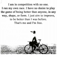 Memes, The Game, and Race: I am in competition with no one.  I run my own race. I have no desire to play  the game of being better than anyone, in any  way, shape, or form. I just aim to improve,  to be better than I was before  That's me and I'm free. letsgo 🗝🗝🗝