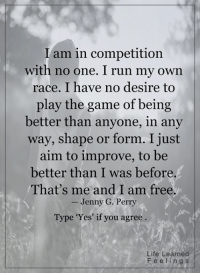 Memes, The Game, and Race: I am in competition  with no one. I run my own  race. I have no desire to  play the game of being  better than anyone, in any  way, shape or form. I just  aim to improve, to be  better than I was before  That's me and I am free.  Jenny G. Perry  Type 'Yes' if you agree  Life Learned  e s <3