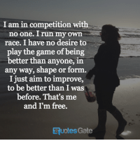Run, The Game, and Free: I am in competition with  no one. run my own  race. I have no desire to  play the game of being  better than anyone, in  any way, shape or form.  I just aim to improve,  to be better than I was  before. That's me  and I'm free.  Quotes Gate