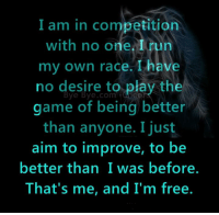 Run: I am in competition  with no one run  my own race. have  no desire to play the  Bye Bye com  game of being better  than anyone. I just  aim to improve, to be  better than I was before.  That's me, and I'm free.