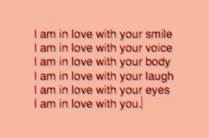 your smile: I am in love with your smile  I am in love with your voice  I am in love with your body  I am in love with your laugh  I am in love with your eyes  I am in love with you.