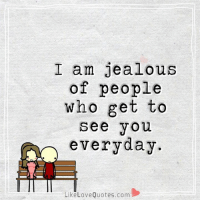 I am jealous of people who get to see you everyday.: I am jealous  of people  who get to  See you  everyday.  Like Love Quotes.com I am jealous of people who get to see you everyday.
