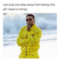 Being Rich, Money, and Dank Memes: I am just one step away from being rich,  all I need is money So close