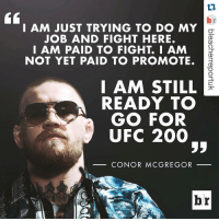 @thenotoriousmma announces he's not retired (via @bleacherreportuk): I AM JUST TRYING TO DO MY  JOB AND FIGHT HERE.  I AM PAID TO FIGHT I AM  NOT YET PAID TO PROMOTE.  I AM STILL  READY TO  GO FOR  UFC 200  CONOR MCGREGOR @thenotoriousmma announces he's not retired (via @bleacherreportuk)