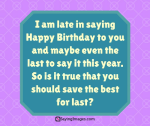 Belated Birthday Wishes, Messages, Greeting & Cards #sayingimages #belatedbirthdaywishes #belatedhappybirthday: I am late in saying  Happy Birthday to you  and maybe even the  last to say it this year.  So is it true that you  should save the best  for last?  SayingImages.com Belated Birthday Wishes, Messages, Greeting & Cards #sayingimages #belatedbirthdaywishes #belatedhappybirthday