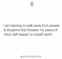 self respect: I am learning to walk away from people  & situations that threaten my peace of  mind, self-respect or myself worth  aQWORLDSTA R