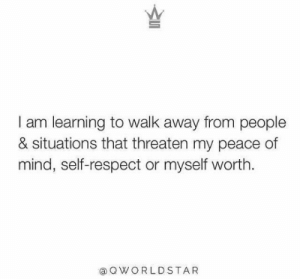 Respect, Mind, and Peace: I am learning to walk away from people  & situations that threaten my peace of  mind, self-respect or myself worth  aQWORLDSTA R