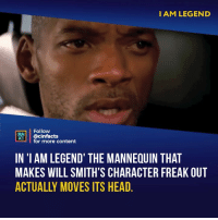 "Facts, Head, and Memes: I AM LEGEND  Follow  INEMA  ACS @cinfacts  for more content  IN '1 AM LEGEND' THE MANNEQUIN THAT  MAKES WILL SMITH'S CHARACTER FREAK OUT  ACTUALLY MOVES ITS HEAD What I like about it is that given his ""relationship"" with mannequins in the video store and elsewhere, he obviously assigns reality to them. So whether the mannequin moved its head or not, he thinks it did, which compels him to go after it. Your thoughts? - Follow @cinfacts for more facts"