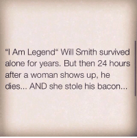 """Memes, Will Smith, and I Am Legend: """"I Am Legend"""" Will Smith survived  alone for years. But then 24 hours  after a woman shows up, he  dies... AND she stole his bacon... Got a point... theladbible"""