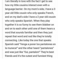 """Best Friend, Memes, and Spanish: I am literally in love with the fact I get to see  how my little cousins interact even with a  language barrier. On my mom's side, l have a 3  year old little cousin who only speaks French  and on my dad's side l have a 2 year old cousin  who only speaks Spanish. When they play  together it is so funny to see them blabber on  and on to each other until one of them hears a  word that sounds familiar and then they just  repeat that word and nod like they're totally  connecting  Like today the one that speaks  Spanish said """"Venga a poner los pantalones en  la muneca!"""" and the other heard """"pantalones""""  and was just like """"Oui, pantalon!"""" They're best  friends and it's the cutest and funniest thing @itstumblrhumor"""