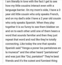 """Best Friend, Memes, and Precious: I am literally in love with the fact I get to see  how my little cousins interact even with a  language barrier. On my mom's side, l have a 3  year old little cousin who only speaks French,  and on my dad's side l have a 2 year old cousin  who only speaks Spanish. When they play  together it is so funny to see them blabber on  and on to each other until one of them hears a  word that sounds familiar and then they just  repeat that word and nod like they're totally  connecting. Like today the one that speaks  Spanish said Venga a poner los pantalones en  la muneca!"""" and the other heard """"pantalones""""  and was just like """"Oui, pantalon!"""" They're best  friends and it's the cutest and funniest thing how precious"""