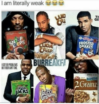 Why is this funny 😂😂 https://t.co/F3rs5ilibG: I am literally weak  GR  LCOPS  OSTED  RAKES  GOT 99 PROBLES  町FIBER AINT INE.  2Grainz  IGGA  KS Why is this funny 😂😂 https://t.co/F3rs5ilibG