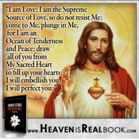 Go to The Lord, Who is Love Itself! http://www.tlig.org/en/messages/1149/: I am Love I am the Supreme  Source of Love, so do not resist Me;  come to Me, plunge in Me,  for I am an  Ocean of Tenderness  and Peace; draw  all of you from  My Sacred Heart  to fill up your hearts  I will embellish you,  I will perfect you;  Nov. 21, 1988  HEAEN ISREAL  HEAVEN ISREAL Book  .COM Go to The Lord, Who is Love Itself! http://www.tlig.org/en/messages/1149/