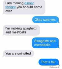 Spaghetties: I am making dinner  tonight you should come  over  Okay sure yes  I'm making spaghetti  and meatballs  Swaghetti and  memeballs  You are uninvited  That's fair  Delivered