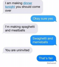 Come Over, Funny, and Okay: I am making dinner  tonight you should come  over  Okay sure yes  I'm making spaghetti  and meatballs  Swaghetti and  memeballs  You are uninvited  That's fair  Delivered Swaghetti and memeballs sounds delicious