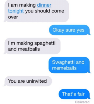me_irl: I am making dinner  tonight you should come  over  Okay sure yes  I'm making spaghetti  and meatballs  Swaghetti and  memeballs  You are uninvited  That's fair  Delivered me_irl
