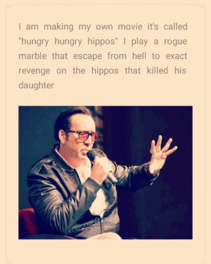 Hungry, Revenge, and Movie: I am making my own movie it's called  hungry hungry hipposT play a rogue  marble that escape from hell to exact  revenge on the hippos that killed his  daughter Please make this happen.