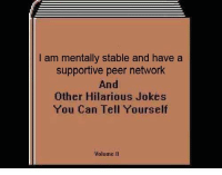 Jokes, Hilarious, and Irl: I am mentally stable and have a  supportive peer network  And  Other Hilarious Jokes  You Can Tell Yourself  Volume II me irl