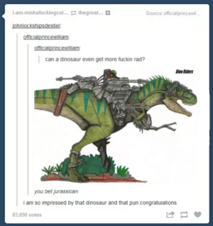 Dinosaur are rad as fuck !: i-am-mishafuckingcol... thegreat...  Source: officialprincewil  ohnlockshipsdestiel  can a dinosaur even get more fuckin rad?  Dino Riders  you bet jurassican  i am so impressed by that dinosaur and that pun congratulations  83,050 notes Dinosaur are rad as fuck !