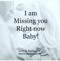 I am  Missing you  Right novw  Baby!  Love & Sayings  www.loveandsayings.com
