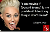 "Leave now!: ""I am moving if  Donald Trumpl is my  president! I don't say  things don't mean!""  Miley Cyrus Leave now!"
