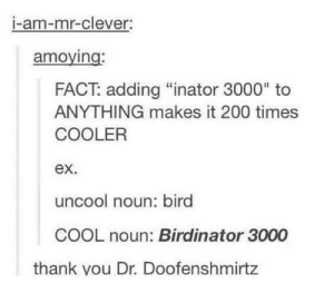 "Bailey Jay, Cool, and Names: I-am-mr-clever:  amoying  FACT: adding ""inator 3000"" to  ANYTHING makes it 200 times  COOLER  ex.  uncool noun: bird  COOL noun: Birdinator 3000  thank vou Dr. Doofenshmirtz cool names"