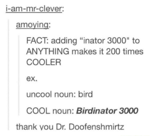 "Bailey Jay, Thank You, and Cool: I-am-mr-clever  amoying  FACT: adding ""inator 3000"" to  ANYTHING makes it 200 times  COOLER  ex  uncool noun: bird  COOL noun: Birdinator 3000  thank you Dr. Doofenshmirtz Tumblrinator 3000"