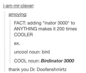 "Omg, Tumblr, and Thank You: I-am-mr-clever.  amoying  FACT: adding ""inator 3000"" to  ANYTHING makes it 200 times  COOLER  ex.  uncool noun: bird  COOL noun: Birdinator 3000  thank you Dr. Doofenshmirtz inator 3000omg-humor.tumblr.com"