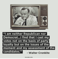 """We need more of this.: """"I am neither Republican nor  Democrat...l find that I cast my  votes not on the basis of party  loyalty but on the issues of the  moment and my assessment of the  ndrajate  35  -Walter Cronkite  NOLABELS.ORG We need more of this."""
