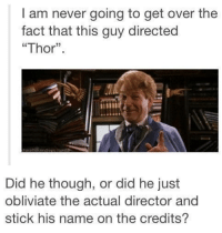 """Wow.: I am never going to get over the  fact that this guy directed  """"Thor"""".  Did he though, or did he just  obliviate the actual director and  stick his name on the credits? Wow."""
