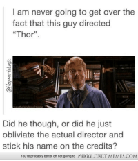 "Memes, Http, and Thor: I am never going to get over the  fact that this guy directed  ""Thor"".  Did he though, or did he just  obliviate the actual director and  stick his name on the credits?  You're probably better off not going to  MUGGLENET MEMES.COM <p>you clever man <a href=""http://ift.tt/UR6p2n"">http://ift.tt/UR6p2n</a></p>"