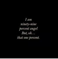Angel, One, and Nine: I am  ninety-nine  percent angel  But, oh...  that one percent.