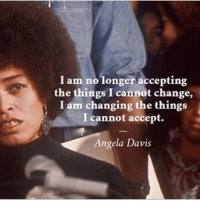 !!!: I am no longer accepting  the things I cannot change,  I cannot accept.  Angela Davis  i I am changing the things !!!
