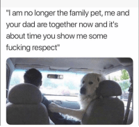 "Dad, Family, and Fucking: ""I am no longer the family pet, me and  your dad are together now and it's  about time you show me some  fucking respect"" lmao I'm weak"