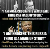 """Donald Trump, Fbi, and History: """"I AM NOT A CROOK THISWATERGATE  THING ISAMADE UP STORY  Richard Nixon, after firing special prosecutorinvestigating him  """"I AMINNOCENT THIS RUSSIA  THING ISAMADE UP STORY  Donald Trump, after firing the FBI director investigating him  Folks, history is repeating itself Impeach!"""
